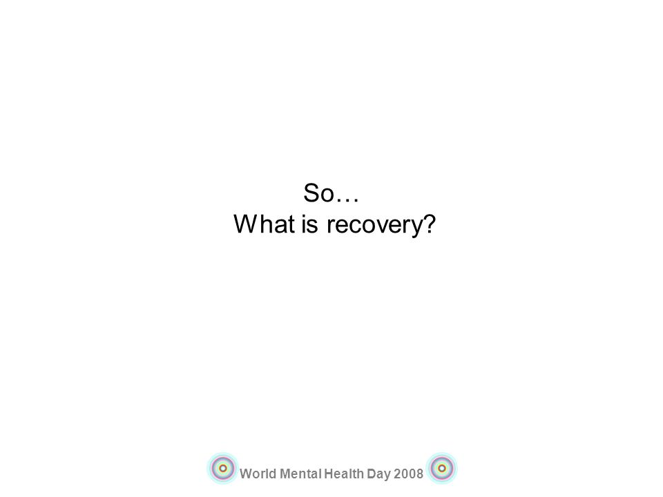 World Mental Health Day 2008 So… What is recovery?
