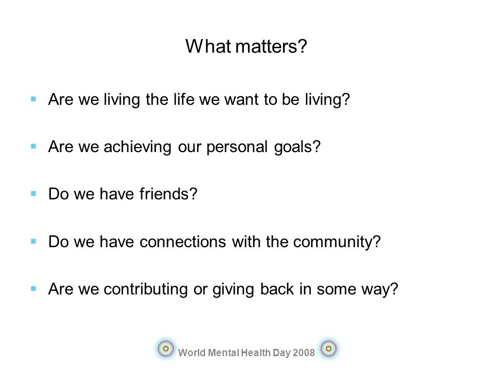 World Mental Health Day 2008 What matters? Are we living the life we want to be living? Are we achieving our personal goals? Do we have friends? Do we