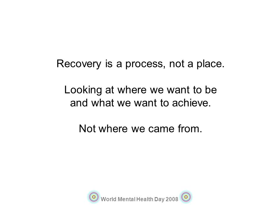 World Mental Health Day 2008 Recovery is a process, not a place. Looking at where we want to be and what we want to achieve. Not where we came from.