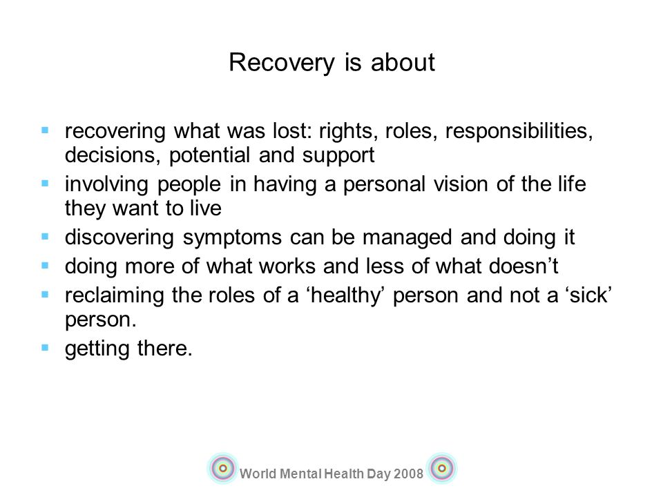 World Mental Health Day 2008 Recovery is about recovering what was lost: rights, roles, responsibilities, decisions, potential and support involving p
