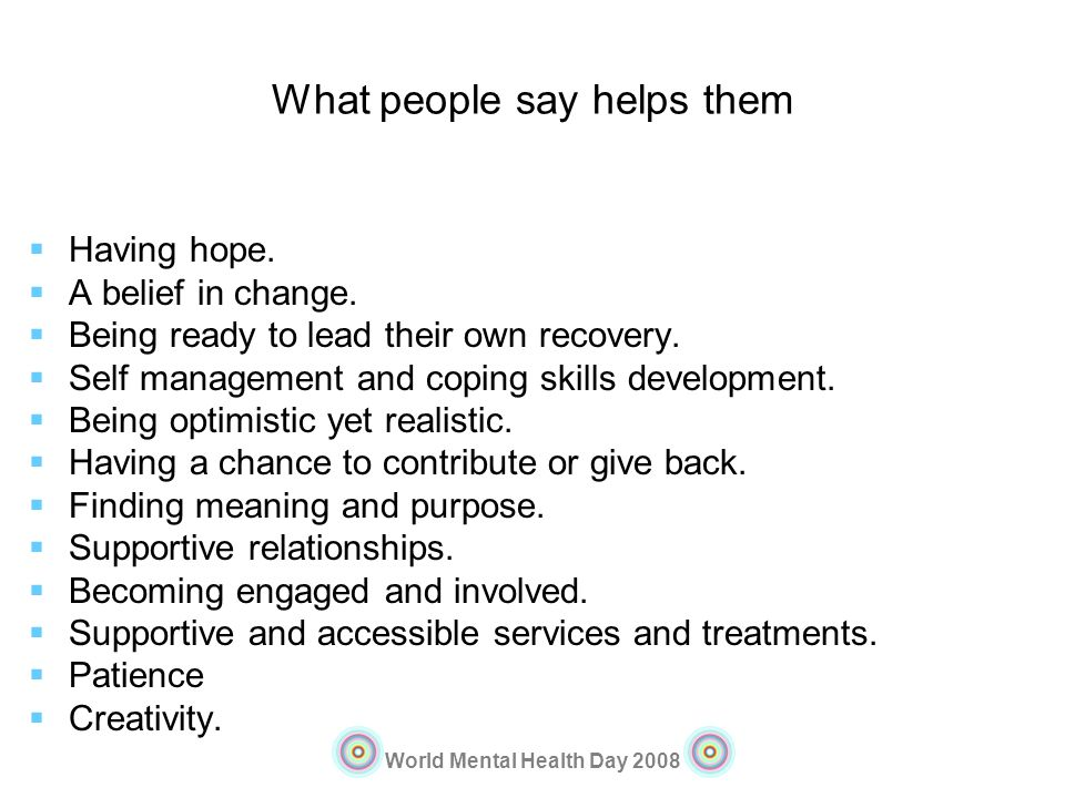 World Mental Health Day 2008 What people say helps them Having hope. A belief in change. Being ready to lead their own recovery. Self management and c