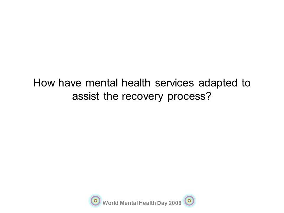 World Mental Health Day 2008 How have mental health services adapted to assist the recovery process?