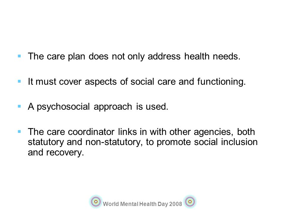 World Mental Health Day 2008 The care plan does not only address health needs. It must cover aspects of social care and functioning. A psychosocial ap