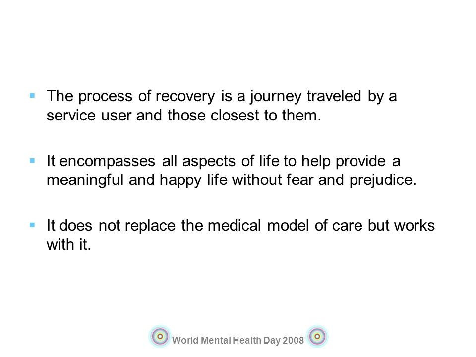 World Mental Health Day 2008 The process of recovery is a journey traveled by a service user and those closest to them. It encompasses all aspects of