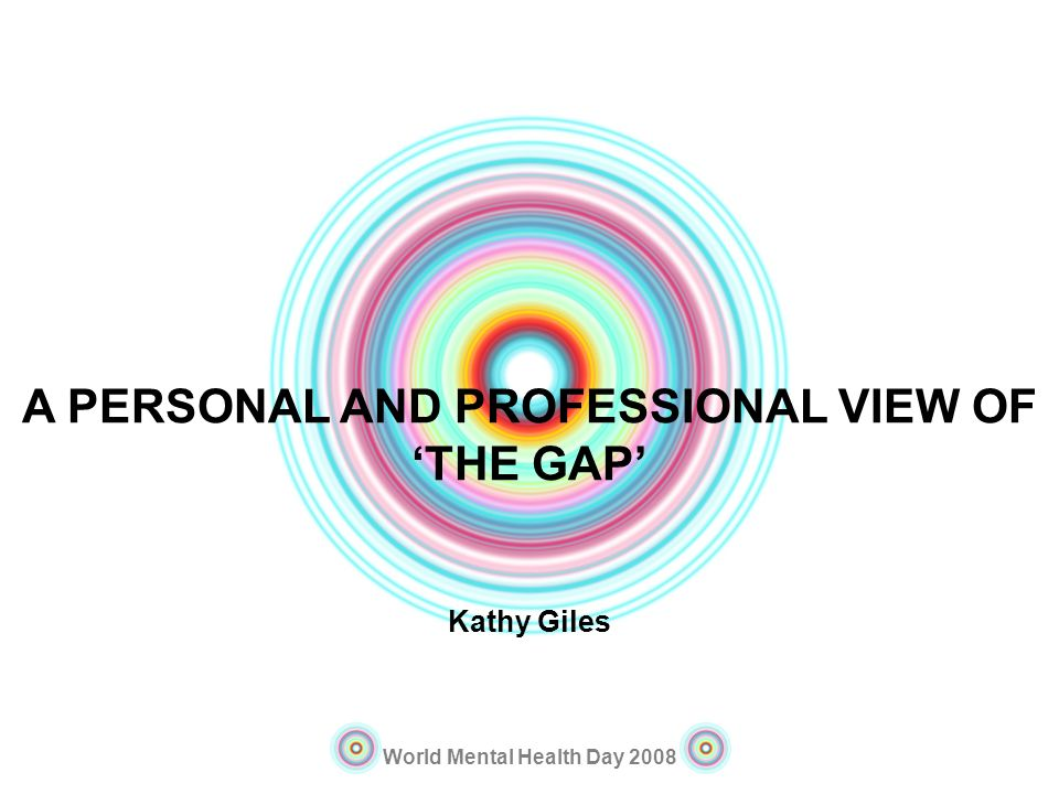 World Mental Health Day 2008 A PERSONAL AND PROFESSIONAL VIEW OF THE GAP Kathy Giles