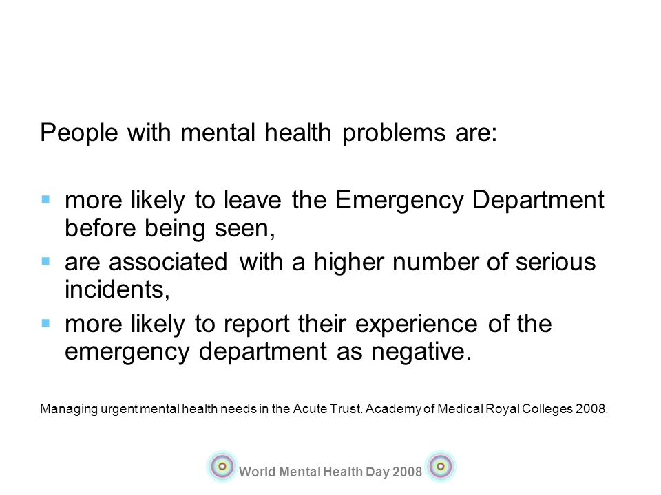 World Mental Health Day 2008 People with mental health problems are: more likely to leave the Emergency Department before being seen, are associated w