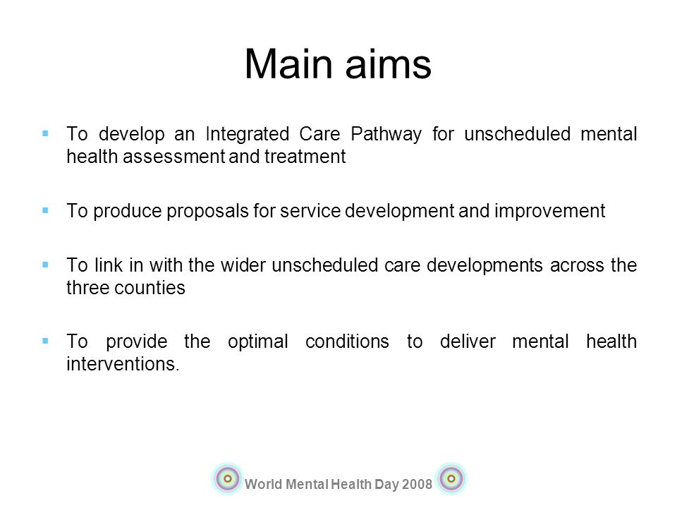 World Mental Health Day 2008 Main aims To develop an Integrated Care Pathway for unscheduled mental health assessment and treatment To produce proposa