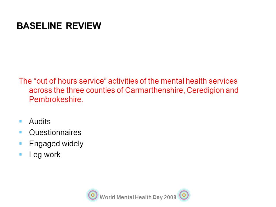 World Mental Health Day 2008 BASELINE REVIEW The out of hours service activities of the mental health services across the three counties of Carmarthen