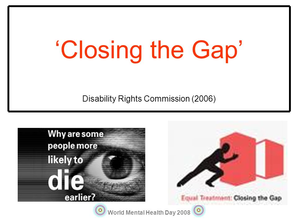 World Mental Health Day 2008 Closing the Gap Disability Rights Commission (2006)
