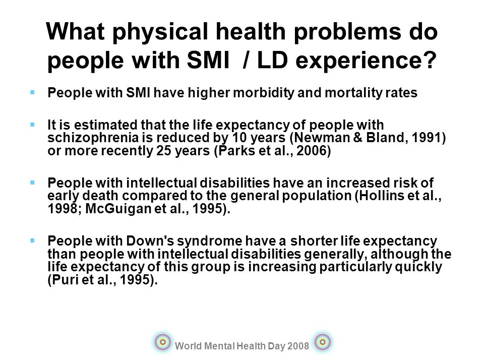 World Mental Health Day 2008 What physical health problems do people with SMI / LD experience? People with SMI have higher morbidity and mortality rat