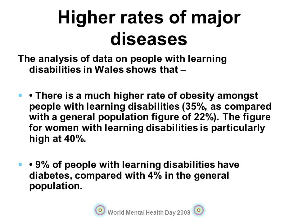 World Mental Health Day 2008 Higher rates of major diseases The analysis of data on people with learning disabilities in Wales shows that – There is a