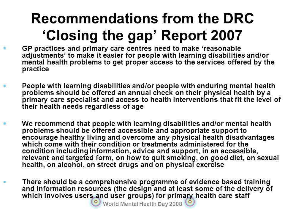 World Mental Health Day 2008 Recommendations from the DRC Closing the gap Report 2007 GP practices and primary care centres need to make reasonable ad