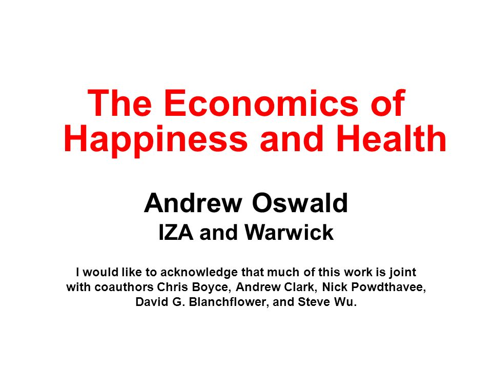 The Economics of Happiness and Health Andrew Oswald IZA and Warwick I would like to acknowledge that much of this work is joint with coauthors Chris B