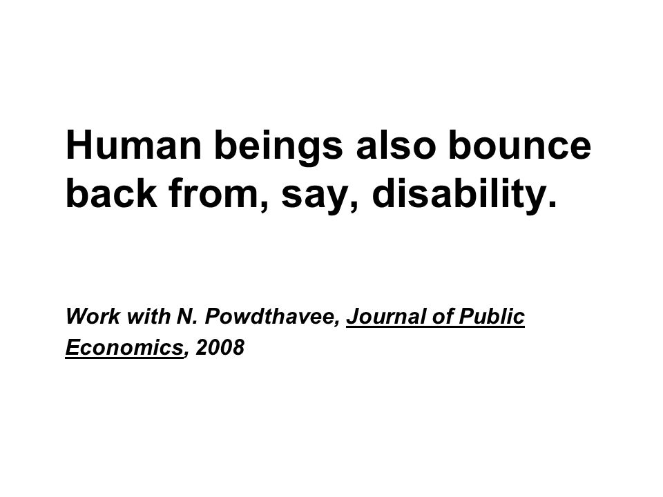 Human beings also bounce back from, say, disability. Work with N. Powdthavee, Journal of Public Economics, 2008