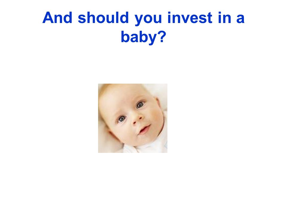 And should you invest in a baby?