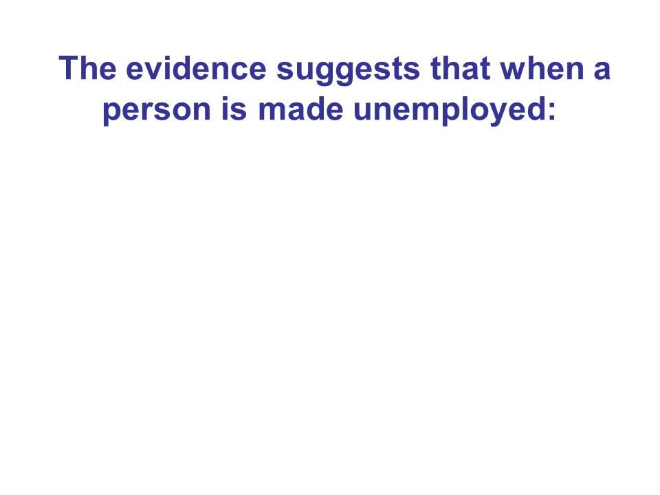 The evidence suggests that when a person is made unemployed: