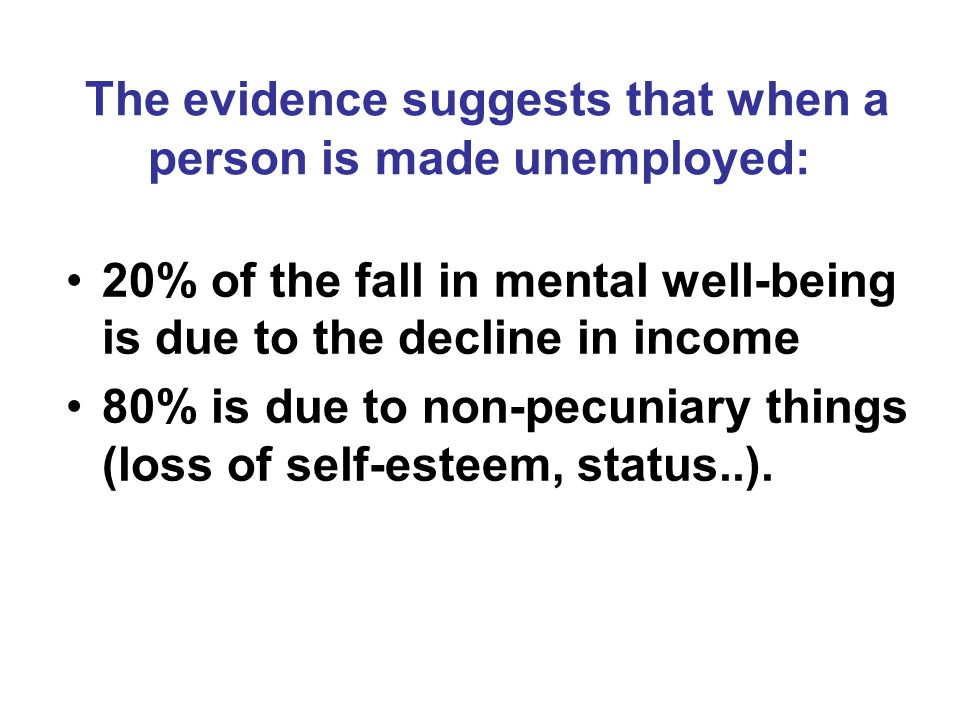20% of the fall in mental well-being is due to the decline in income 80% is due to non-pecuniary things (loss of self-esteem, status..).