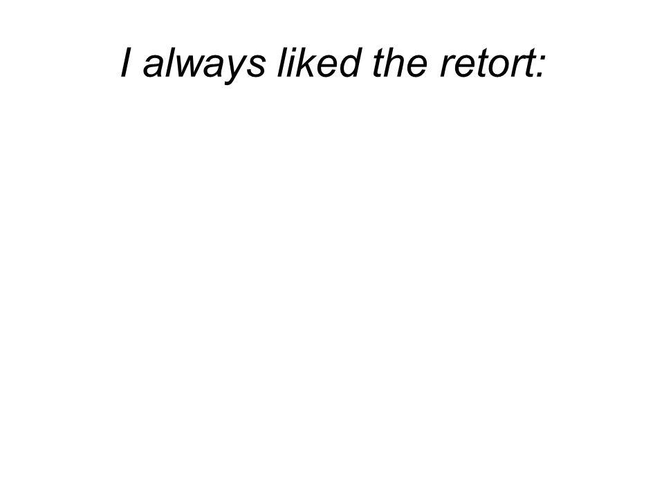 I always liked the retort: