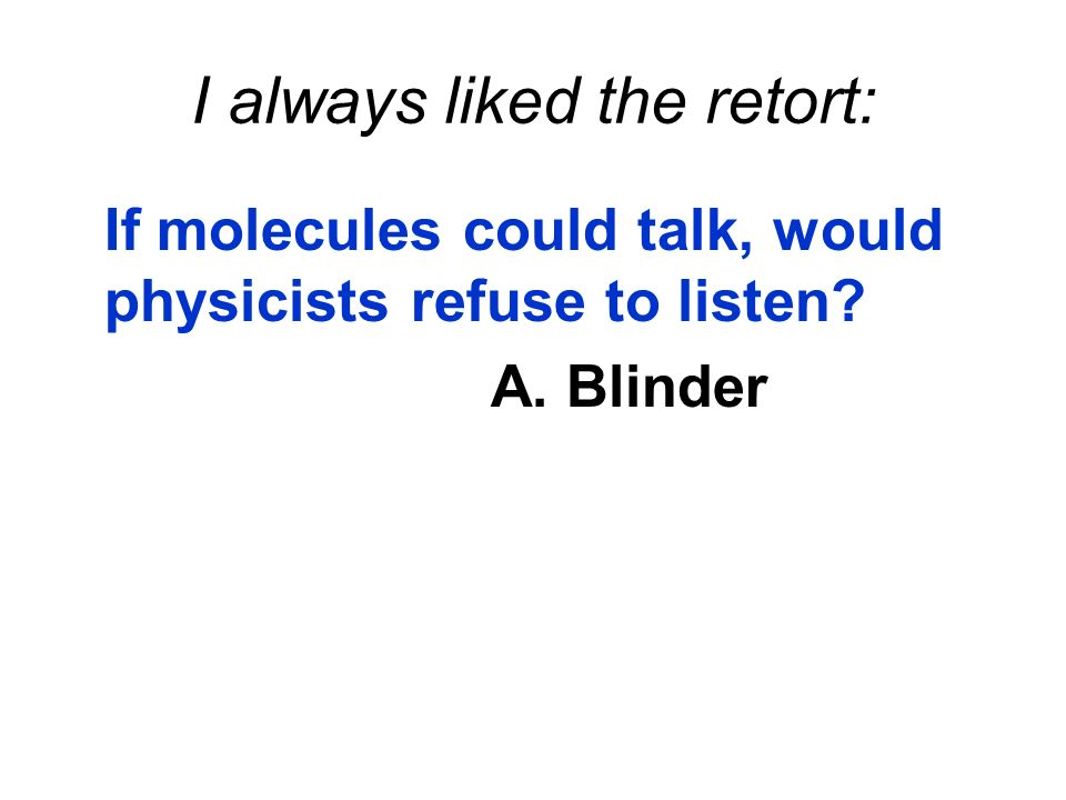 If molecules could talk, would physicists refuse to listen? A. Blinder