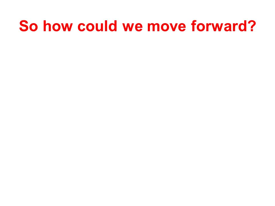 So how could we move forward?
