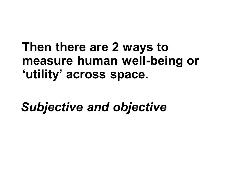 Then there are 2 ways to measure human well-being or utility across space. Subjective and objective