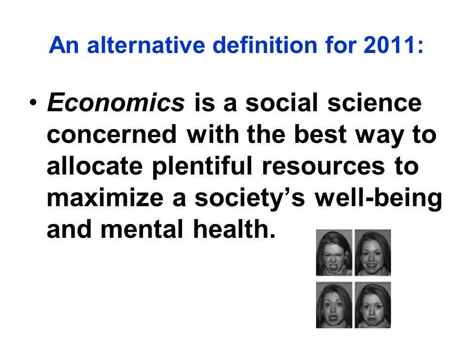 An alternative definition for 2011: Economics is a social science concerned with the best way to allocate plentiful resources to maximize a societys w