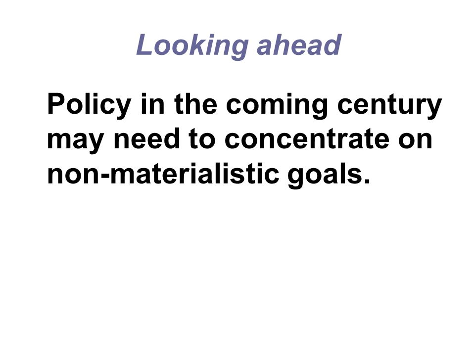 Looking ahead Policy in the coming century may need to concentrate on non-materialistic goals.
