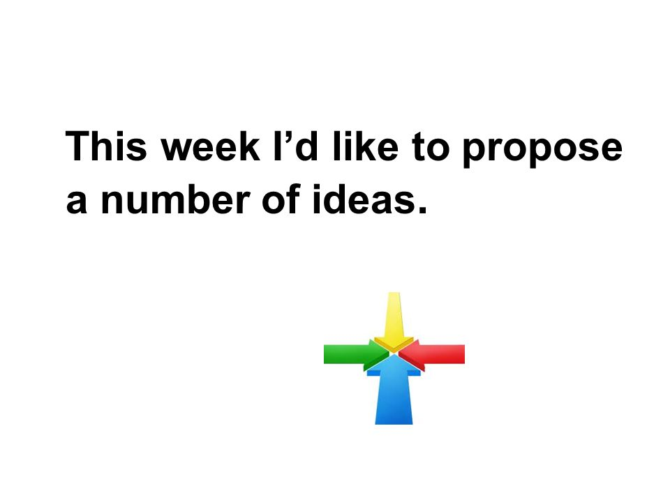 This week Id like to propose a number of ideas.