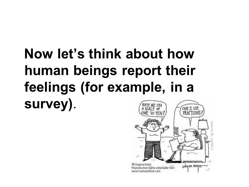 Now lets think about how human beings report their feelings (for example, in a survey).
