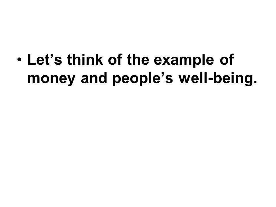 Lets think of the example of money and peoples well-being.