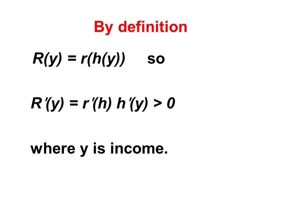 By definition R(y) = r(h(y)) so R ʹ (y) = r ʹ (h) h ʹ (y) > 0 where y is income.