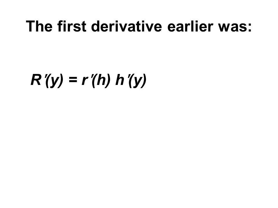 The first derivative earlier was: R ʹ (y) = r ʹ (h) h ʹ (y)