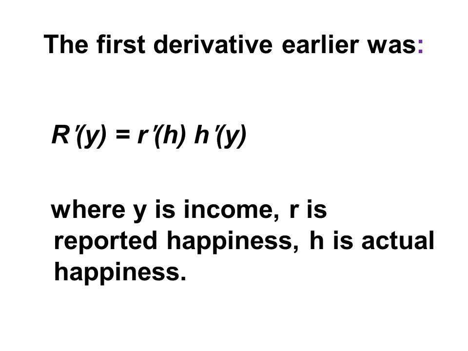 The first derivative earlier was: R ʹ (y) = r ʹ (h) h ʹ (y) where y is income, r is reported happiness, h is actual happiness.