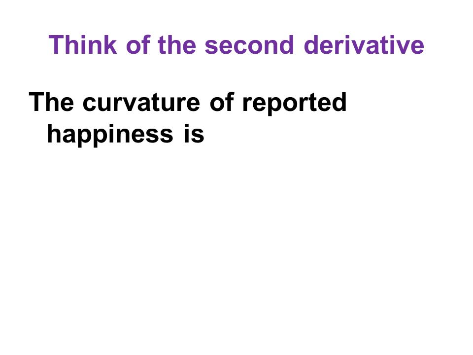 Think of the second derivative The curvature of reported happiness is