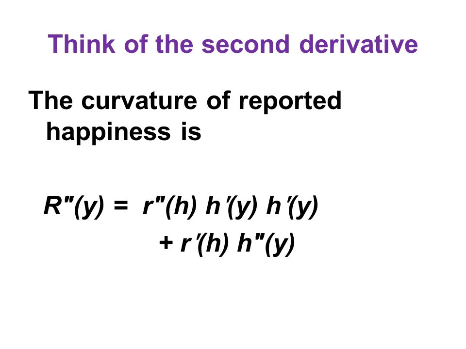 Think of the second derivative The curvature of reported happiness is R(y) = r(h) h ʹ (y) h ʹ (y) + r ʹ (h) h(y)