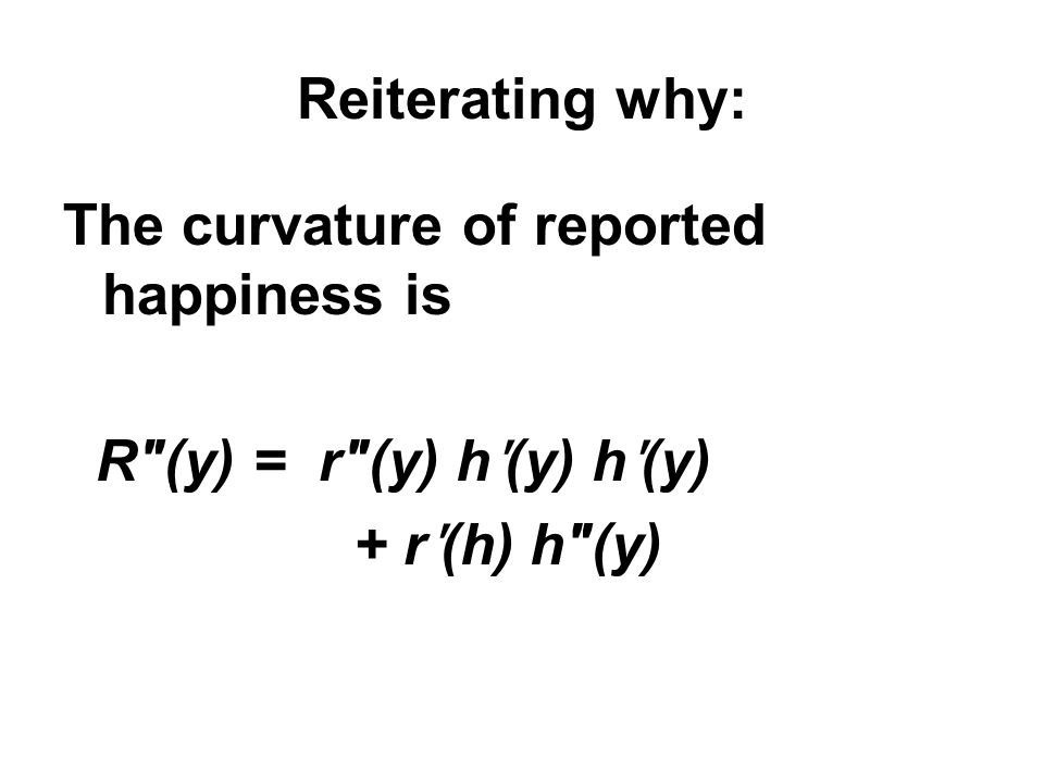Reiterating why: The curvature of reported happiness is R(y) = r(y) h ʹ (y) h ʹ (y) + r ʹ (h) h(y)