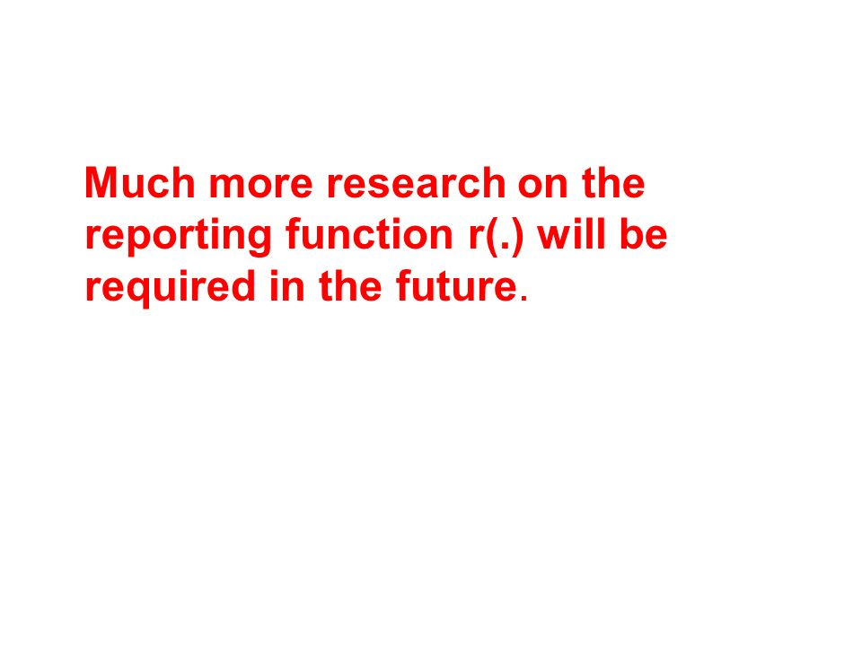 Much more research on the reporting function r(.) will be required in the future.