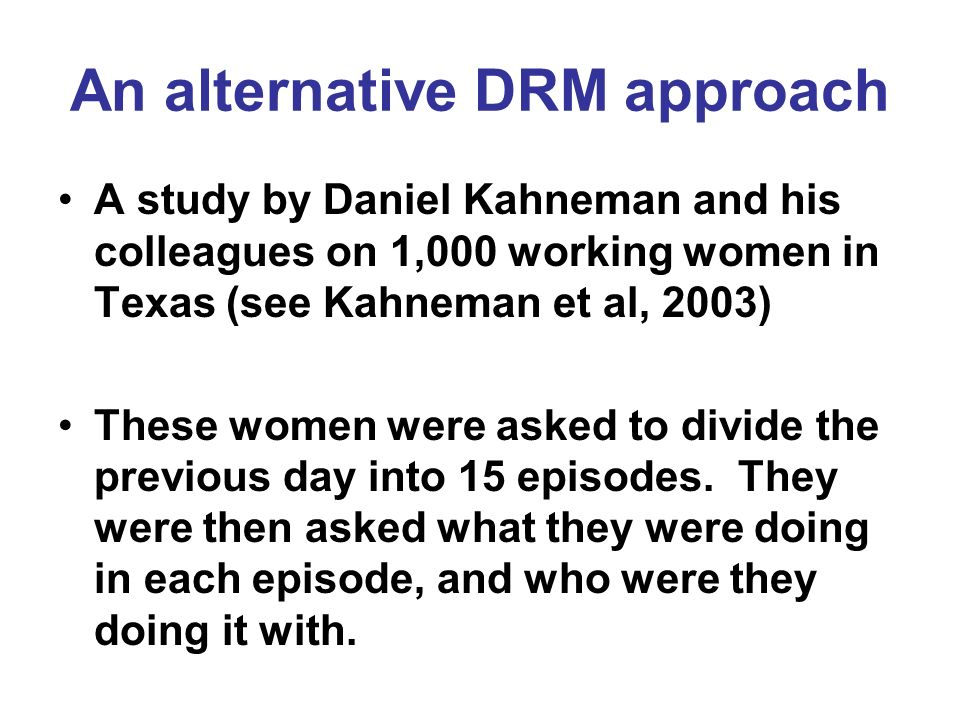 An alternative DRM approach A study by Daniel Kahneman and his colleagues on 1,000 working women in Texas (see Kahneman et al, 2003) These women were