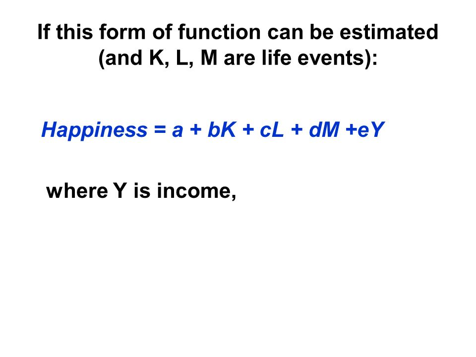 If this form of function can be estimated (and K, L, M are life events): Happiness = a + bK + cL + dM +eY where Y is income,