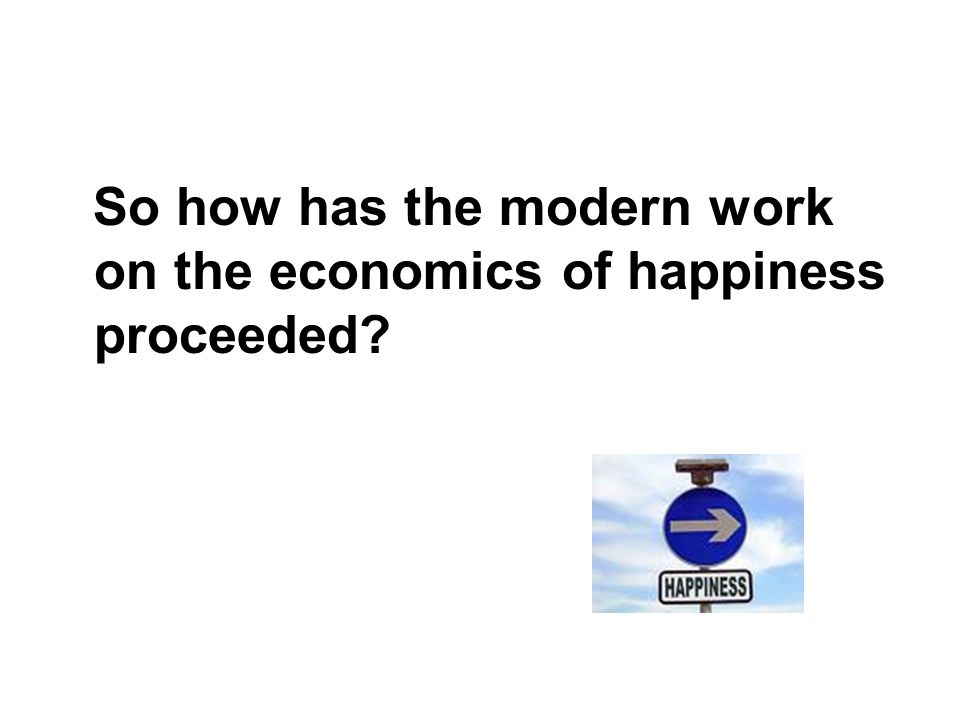 So how has the modern work on the economics of happiness proceeded?