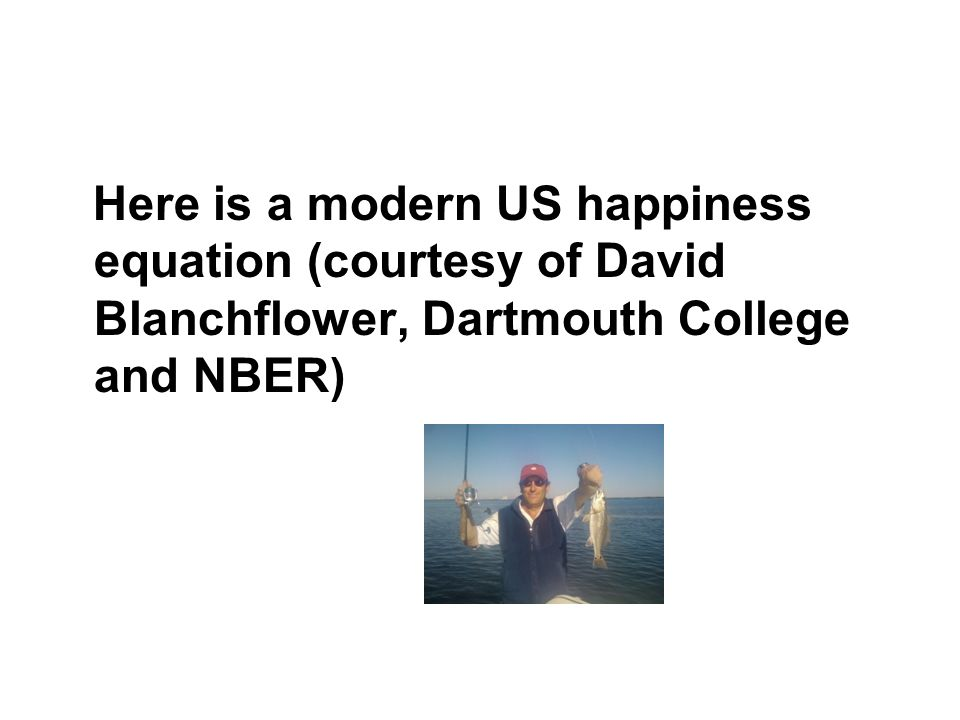 Here is a modern US happiness equation (courtesy of David Blanchflower, Dartmouth College and NBER)