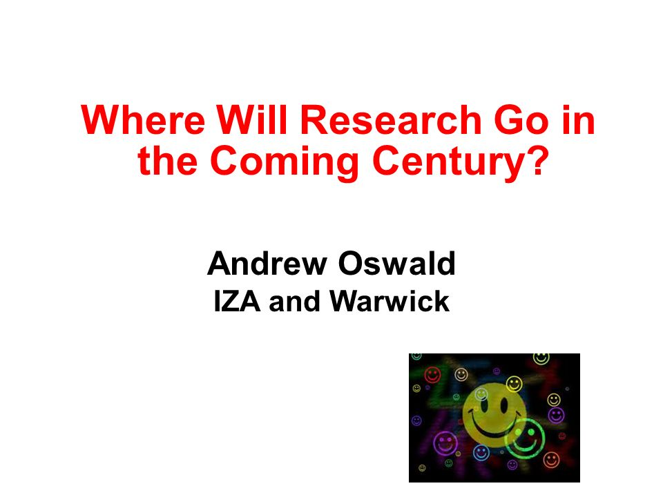 Where Will Research Go in the Coming Century Andrew Oswald IZA and Warwick