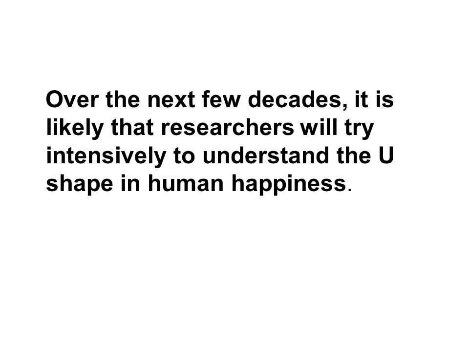 Over the next few decades, it is likely that researchers will try intensively to understand the U shape in human happiness.