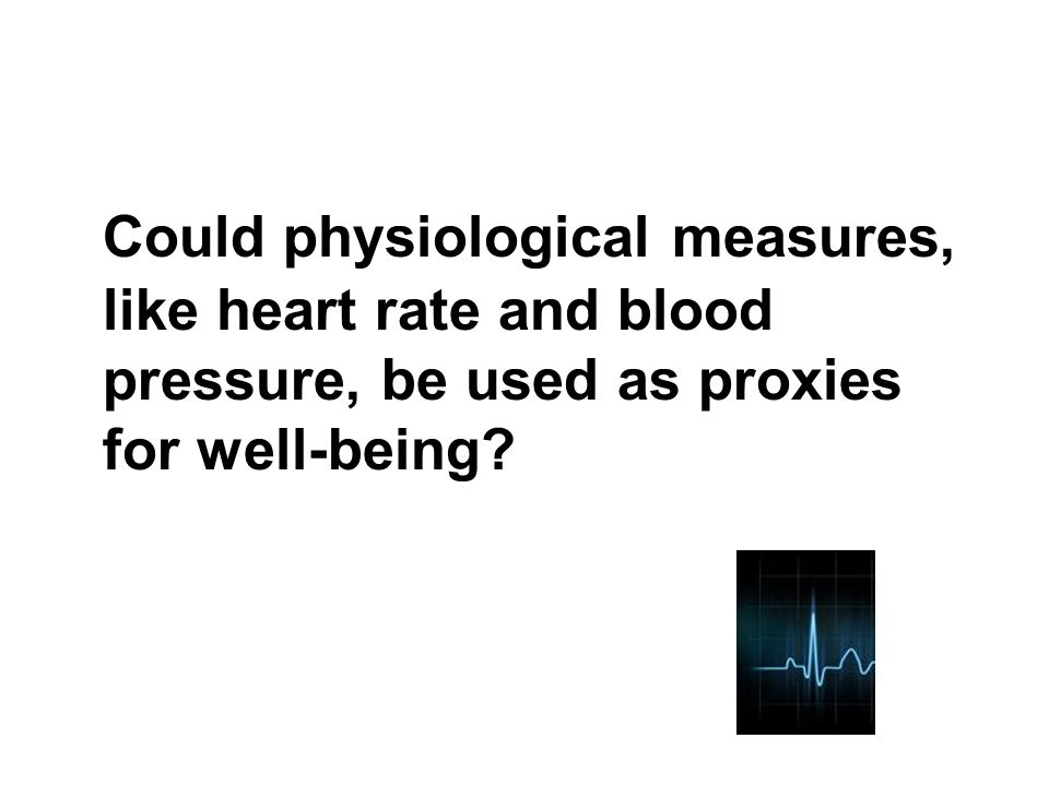 Could physiological measures, like heart rate and blood pressure, be used as proxies for well-being?