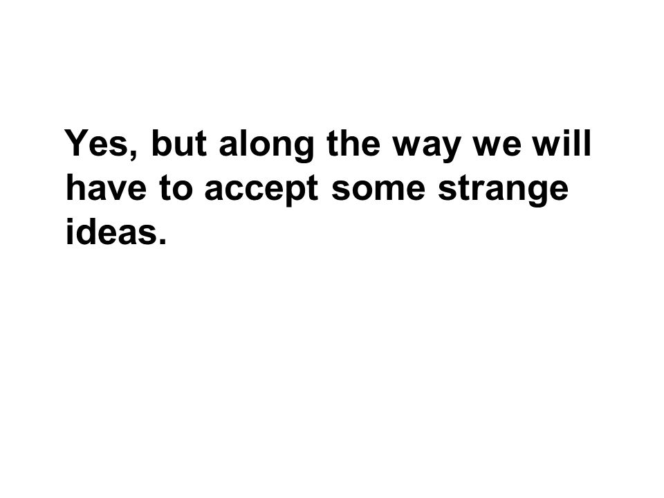 Yes, but along the way we will have to accept some strange ideas.