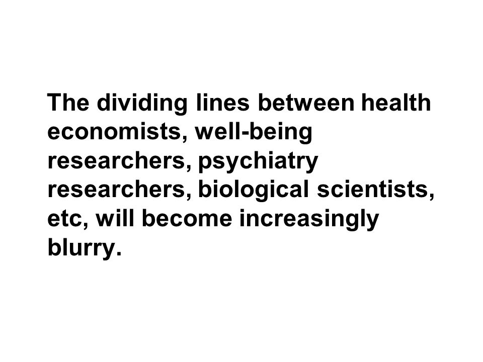 The dividing lines between health economists, well-being researchers, psychiatry researchers, biological scientists, etc, will become increasingly blurry.