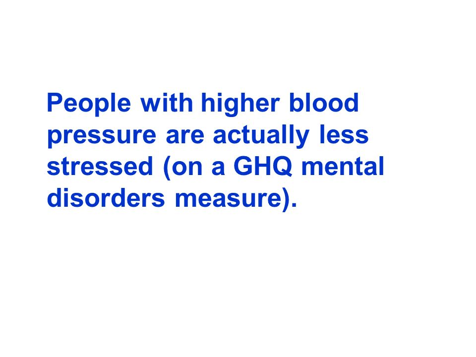 People with higher blood pressure are actually less stressed (on a GHQ mental disorders measure).