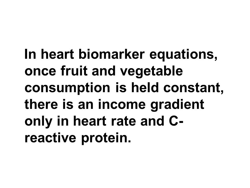 In heart biomarker equations, once fruit and vegetable consumption is held constant, there is an income gradient only in heart rate and C- reactive protein.
