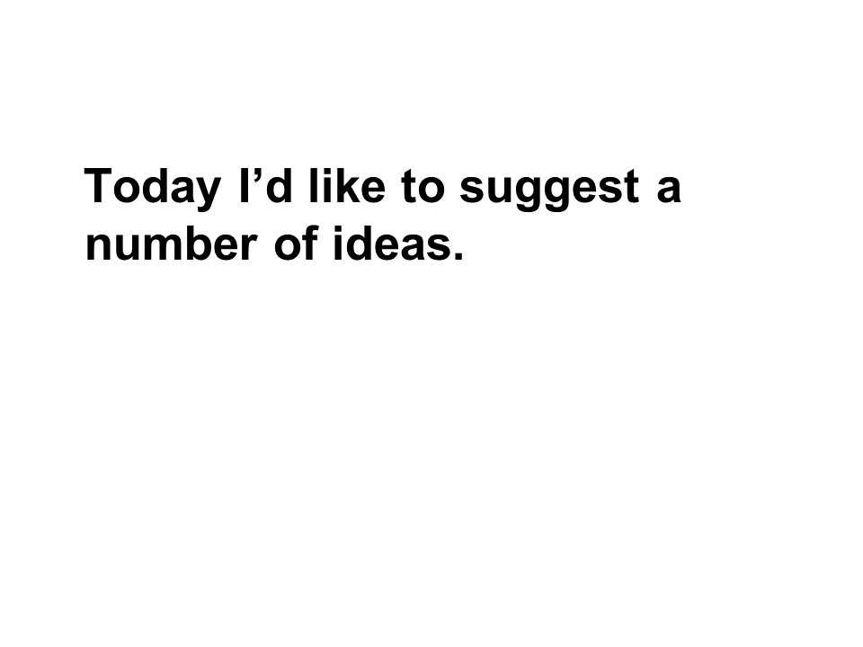 Today Id like to suggest a number of ideas.