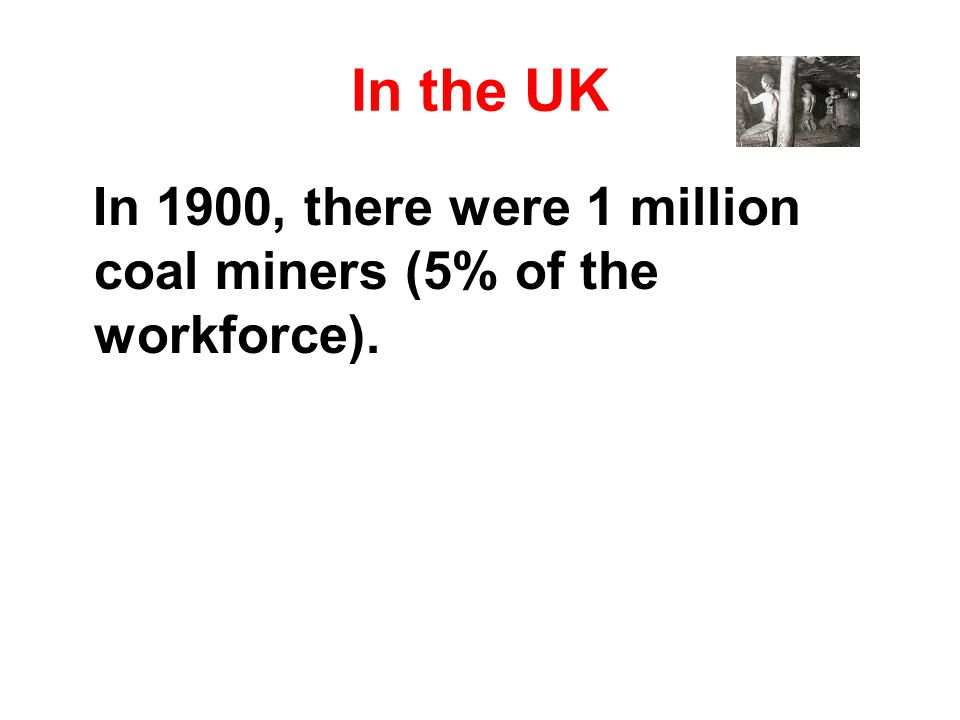 In 1900, there were 1 million coal miners (5% of the workforce).